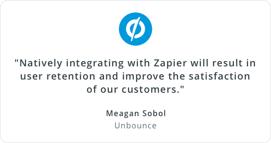'Natively integrating with Zapier will result in user retention and improve the satisfaction of our customers.' Meagan Sobol, Unbounce