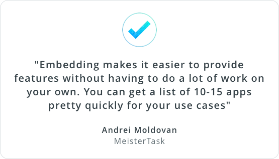 'Embedding makes it easier to provide features without having to do a lot of work on your own. You can get a list of 10-15 apps pretty quickly for your use cases.' Andrei Moldovan, MeisterTask